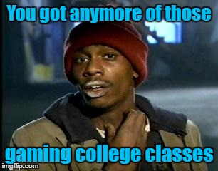 Y'all Got Any More Of That Meme | You got anymore of those gaming college classes | image tagged in memes,yall got any more of | made w/ Imgflip meme maker