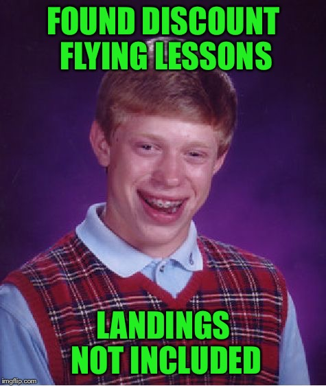 Landings not included | FOUND DISCOUNT FLYING LESSONS LANDINGS NOT INCLUDED | image tagged in memes,bad luck brian,coolermommy20,flying lessons,i believe i can fly | made w/ Imgflip meme maker