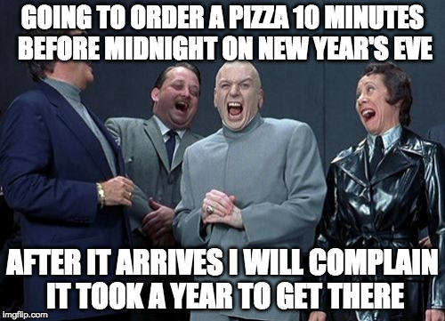 How to get a free pizza: | GOING TO ORDER A PIZZA 10 MINUTES BEFORE MIDNIGHT ON NEW YEAR'S EVE AFTER IT ARRIVES I WILL COMPLAIN IT TOOK A YEAR TO GET THERE | image tagged in memes,laughing villains,pizza,bacon,happy new year,new years | made w/ Imgflip meme maker