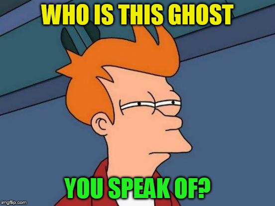 Futurama Fry Meme | WHO IS THIS GHOST YOU SPEAK OF? | image tagged in memes,futurama fry | made w/ Imgflip meme maker