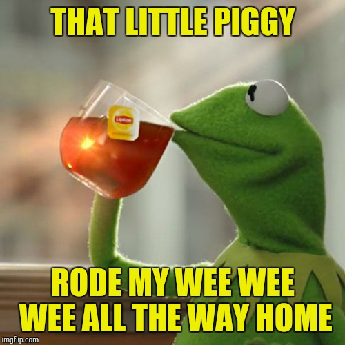 But Thats None Of My Business Meme | THAT LITTLE PIGGY RODE MY WEE WEE WEE ALL THE WAY HOME | image tagged in memes,but thats none of my business,kermit the frog | made w/ Imgflip meme maker