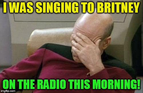 Captain Picard Facepalm Meme | I WAS SINGING TO BRITNEY ON THE RADIO THIS MORNING! | image tagged in memes,captain picard facepalm | made w/ Imgflip meme maker