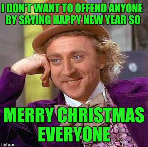 Creepy Condescending Wonka Meme | I DON'T WANT TO OFFEND ANYONE BY SAYING HAPPY NEW YEAR SO MERRY CHRISTMAS EVERYONE | image tagged in memes,creepy condescending wonka | made w/ Imgflip meme maker