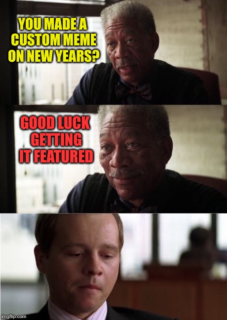 YOU MADE A CUSTOM MEME ON NEW YEARS? GOOD LUCK GETTING IT FEATURED | made w/ Imgflip meme maker