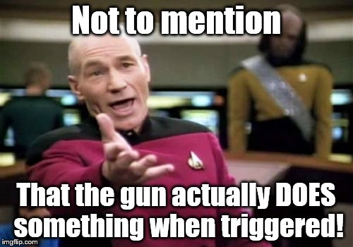 Picard Wtf Meme | Not to mention That the gun actually DOES something when triggered! | image tagged in memes,picard wtf | made w/ Imgflip meme maker