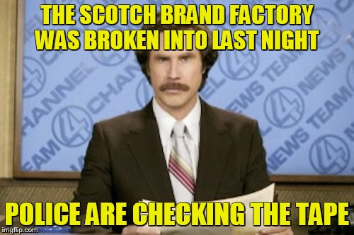 Ron Burgundy Meme | THE SCOTCH BRAND FACTORY WAS BROKEN INTO LAST NIGHT POLICE ARE CHECKING THE TAPE | image tagged in memes,ron burgundy | made w/ Imgflip meme maker