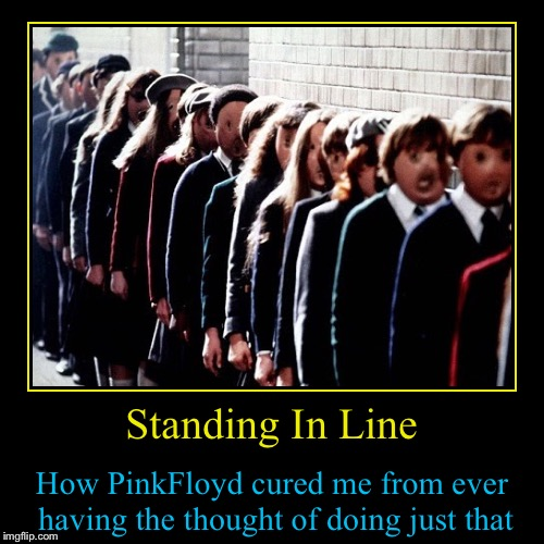 Some things just stay with you..... | Standing In Line | How PinkFloyd cured me from ever having the thought of doing just that | image tagged in funny,demotivationals,evilmandoevil,memes,mental illness | made w/ Imgflip demotivational maker