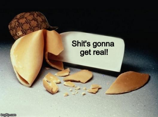 Scumbag Fortune Cookie | Shit's gonna get real! | image tagged in scumbag fortune cookie | made w/ Imgflip meme maker