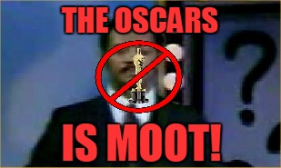 THE OSCARS IS MOOT! | made w/ Imgflip meme maker