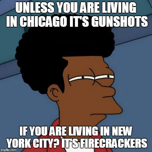 UNLESS YOU ARE LIVING IN CHICAGO IT'S GUNSHOTS IF YOU ARE LIVING IN NEW YORK CITY? IT'S FIRECRACKERS | made w/ Imgflip meme maker