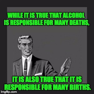 Kill Yourself Guy Meme | WHILE IT IS TRUE THAT ALCOHOL IS RESPONSIBLE FOR MANY DEATHS, IT IS ALSO TRUE THAT IT IS RESPONSIBLE FOR MANY BIRTHS. | image tagged in memes,kill yourself guy | made w/ Imgflip meme maker