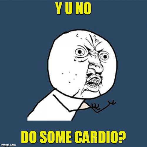Y U No Meme | Y U NO DO SOME CARDIO? | image tagged in memes,y u no | made w/ Imgflip meme maker