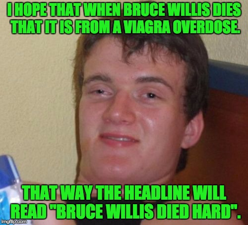 "10 Guy Meme | I HOPE THAT WHEN BRUCE WILLIS DIES THAT IT IS FROM A VIAGRA OVERDOSE. THAT WAY THE HEADLINE WILL READ ""BRUCE WILLIS DIED HARD"". 
