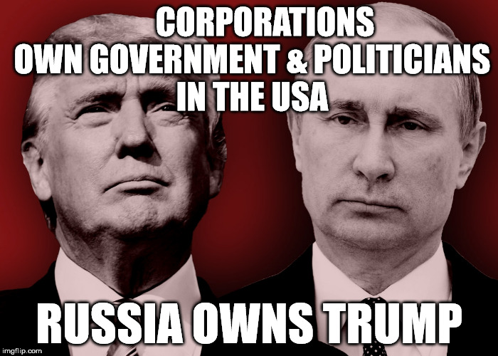 CORPORATIONS OWN GOVERNMENT & POLITICIANS IN THE USA RUSSIA OWNS TRUMP | image tagged in traitortrump | made w/ Imgflip meme maker