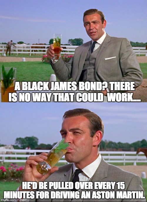 Sean Connery > Kermit | A BLACK JAMES BOND? THERE IS NO WAY THAT COULD  WORK.... HE'D BE PULLED OVER EVERY 15 MINUTES FOR DRIVING AN ASTON MARTIN. | image tagged in sean connery  kermit | made w/ Imgflip meme maker