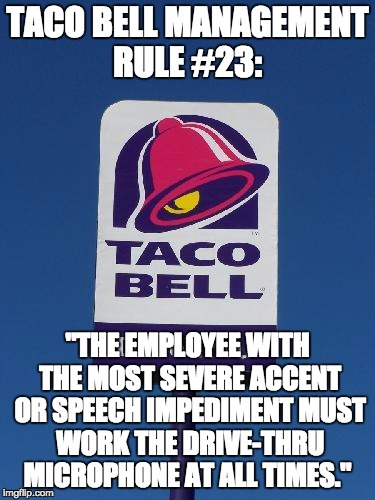 "TACO BELL MANAGEMENT RULE #23: ""THE EMPLOYEE WITH THE MOST SEVERE ACCENT OR SPEECH IMPEDIMENT MUST WORK THE DRIVE-THRU MICROPHONE AT ALL TIM 
