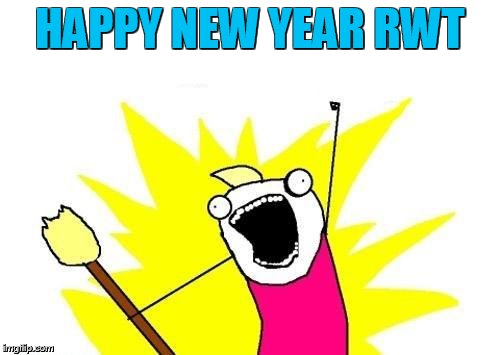 X All The Y Meme | HAPPY NEW YEAR RWT | image tagged in memes,x all the y | made w/ Imgflip meme maker