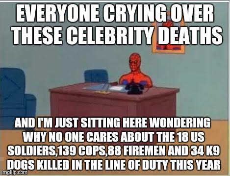 Spider man at his desk | EVERYONE CRYING OVER THESE CELEBRITY DEATHS AND I'M JUST SITTING HERE WONDERING WHY NO ONE CARES ABOUT THE 18 US SOLDIERS,139 COPS,88 FIREME | image tagged in spider man at his desk | made w/ Imgflip meme maker