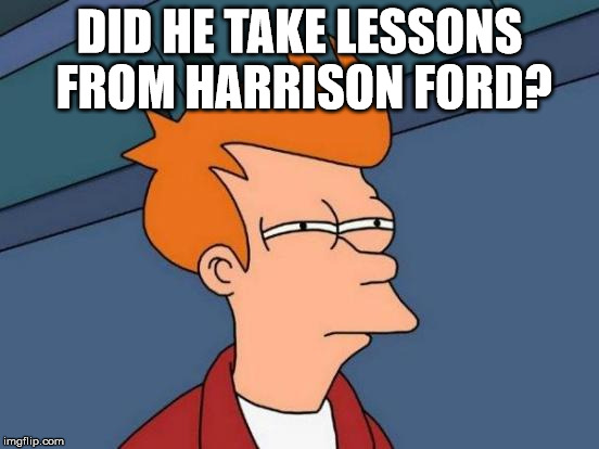 Futurama Fry Meme | DID HE TAKE LESSONS FROM HARRISON FORD? | image tagged in memes,futurama fry | made w/ Imgflip meme maker