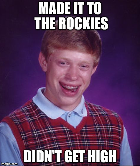 Bad Luck Brian Meme | MADE IT TO THE ROCKIES DIDN'T GET HIGH | image tagged in memes,bad luck brian | made w/ Imgflip meme maker