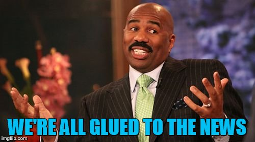 Steve Harvey Meme | WE'RE ALL GLUED TO THE NEWS | image tagged in memes,steve harvey | made w/ Imgflip meme maker