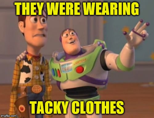 X, X Everywhere Meme | THEY WERE WEARING TACKY CLOTHES | image tagged in memes,x x everywhere | made w/ Imgflip meme maker