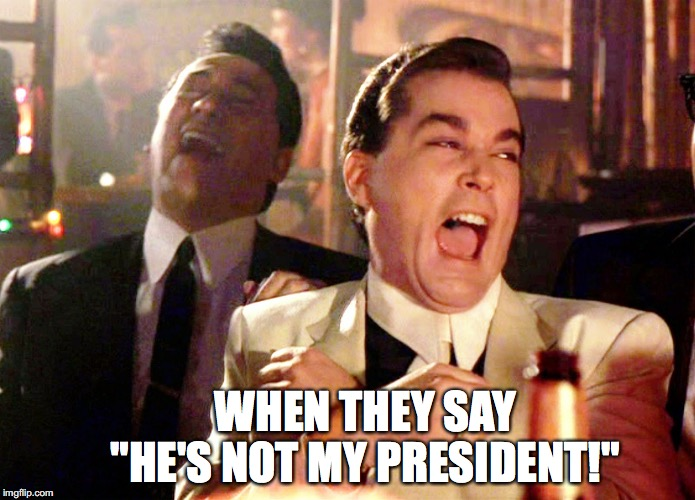 "Good Fellas Hilarious Meme | WHEN THEY SAY      ""HE'S NOT MY PRESIDENT!"" 