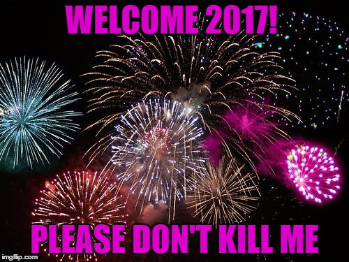 New Years  | WELCOME 2017! PLEASE DON'T KILL ME | image tagged in new years | made w/ Imgflip meme maker