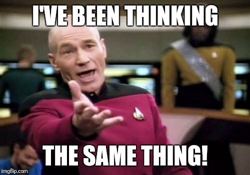 Picard Wtf Meme | I'VE BEEN THINKING THE SAME THING! | image tagged in memes,picard wtf | made w/ Imgflip meme maker
