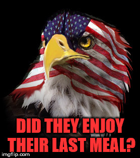 Flag Faced American Eagle | DID THEY ENJOY THEIR LAST MEAL? | image tagged in flag faced american eagle | made w/ Imgflip meme maker