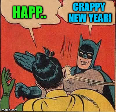 Batman Slapping Robin Meme | HAPP.. CRAPPY NEW YEAR! | image tagged in memes,batman slapping robin | made w/ Imgflip meme maker