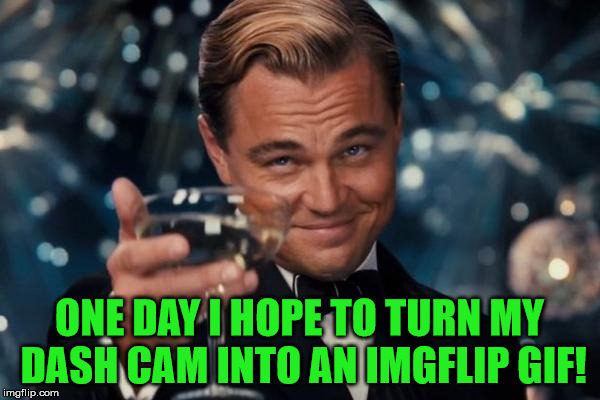 Leonardo Dicaprio Cheers Meme | ONE DAY I HOPE TO TURN MY DASH CAM INTO AN IMGFLIP GIF! | image tagged in memes,leonardo dicaprio cheers | made w/ Imgflip meme maker