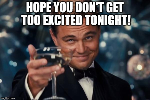 Leonardo Dicaprio Cheers Meme | HOPE YOU DON'T GET TOO EXCITED TONIGHT! | image tagged in memes,leonardo dicaprio cheers | made w/ Imgflip meme maker