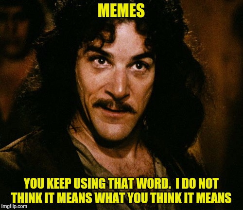 MEMES YOU KEEP USING THAT WORD.  I DO NOT THINK IT MEANS WHAT YOU THINK IT MEANS | made w/ Imgflip meme maker