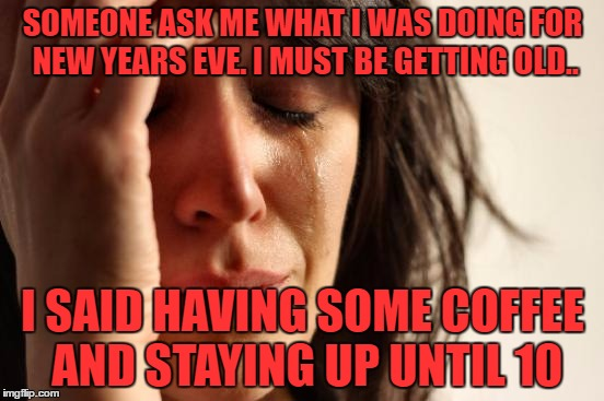 First World Problems Meme | SOMEONE ASK ME WHAT I WAS DOING FOR NEW YEARS EVE. I MUST BE GETTING OLD.. I SAID HAVING SOME COFFEE AND STAYING UP UNTIL 10 | image tagged in memes,first world problems | made w/ Imgflip meme maker