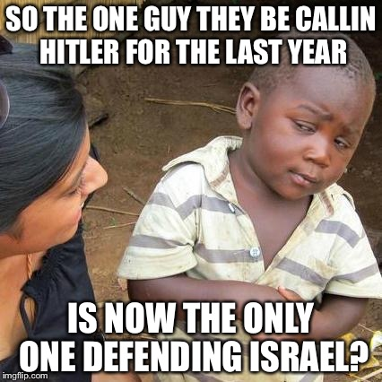 Third World Skeptical Kid Meme | SO THE ONE GUY THEY BE CALLIN HITLER FOR THE LAST YEAR IS NOW THE ONLY ONE DEFENDING ISRAEL? | image tagged in memes,third world skeptical kid | made w/ Imgflip meme maker