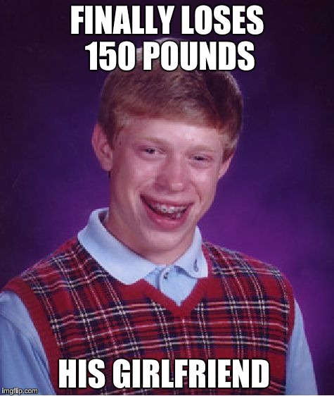 Bad Luck Brian Meme | FINALLY LOSES 150 POUNDS HIS GIRLFRIEND | image tagged in memes,bad luck brian,forever alone | made w/ Imgflip meme maker