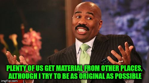 Steve Harvey Meme | PLENTY OF US GET MATERIAL FROM OTHER PLACES, ALTHOUGH I TRY TO BE AS ORIGINAL AS POSSIBLE | image tagged in memes,steve harvey | made w/ Imgflip meme maker