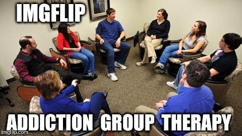 IMGFLIP ADDICTION  GROUP  THERAPY | made w/ Imgflip meme maker
