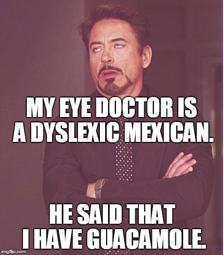 It means I have to avoid getting chips in my eye. | MY EYE DOCTOR IS A DYSLEXIC MEXICAN. HE SAID THAT I HAVE GUACAMOLE. | image tagged in memes,face you make robert downey jr,guacamole,glaucoma,dyslexic,mexican | made w/ Imgflip meme maker