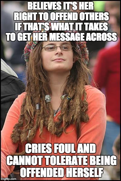 College Liberal Meme | BELIEVES IT'S HER RIGHT TO OFFEND OTHERS IF THAT'S WHAT IT TAKES TO GET HER MESSAGE ACROSS CRIES FOUL AND CANNOT TOLERATE BEING OFFENDED HER | image tagged in memes,college liberal | made w/ Imgflip meme maker