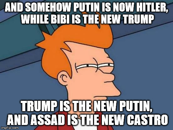 Futurama Fry Meme | AND SOMEHOW PUTIN IS NOW HITLER, WHILE BIBI IS THE NEW TRUMP TRUMP IS THE NEW PUTIN, AND ASSAD IS THE NEW CASTRO | image tagged in memes,futurama fry | made w/ Imgflip meme maker