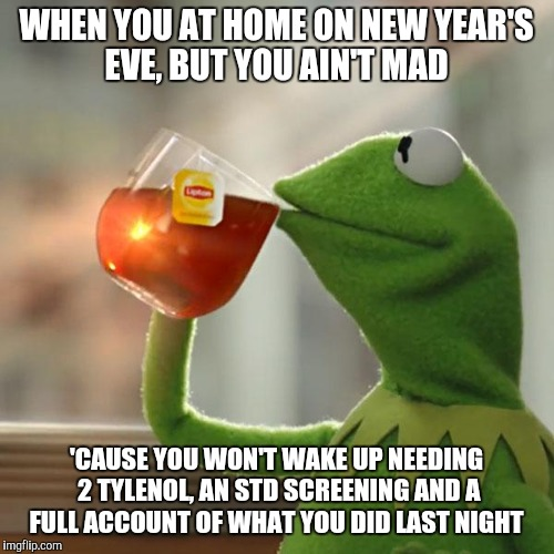 But Thats None Of My Business Meme | WHEN YOU AT HOME ON NEW YEAR'S EVE, BUT YOU AIN'T MAD 'CAUSE YOU WON'T WAKE UP NEEDING 2 TYLENOL, AN STD SCREENING AND A FULL ACCOUNT OF WHA | image tagged in memes,but thats none of my business,kermit the frog,happy new year | made w/ Imgflip meme maker