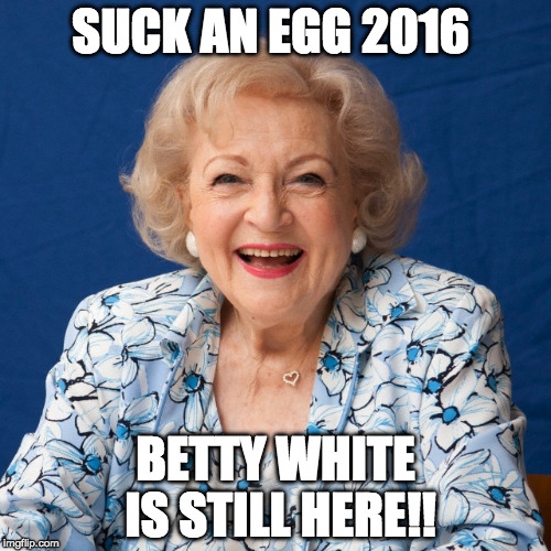 May you be here for 2018 as well :) | SUCK AN EGG 2016 BETTY WHITE IS STILL HERE!! | image tagged in betty white,2016,suck it,bacon,death | made w/ Imgflip meme maker