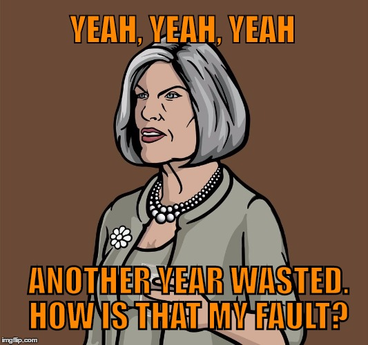 Mallory Archer | YEAH, YEAH, YEAH ANOTHER YEAR WASTED.  HOW IS THAT MY FAULT? | image tagged in mallory archer | made w/ Imgflip meme maker