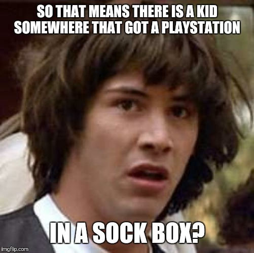 Conspiracy Keanu Meme | SO THAT MEANS THERE IS A KID SOMEWHERE THAT GOT A PLAYSTATION IN A SOCK BOX? | image tagged in memes,conspiracy keanu | made w/ Imgflip meme maker