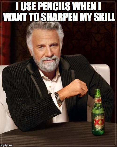 The Most Interesting Man In The World Meme | I USE PENCILS WHEN I WANT TO SHARPEN MY SKILL | image tagged in memes,the most interesting man in the world | made w/ Imgflip meme maker