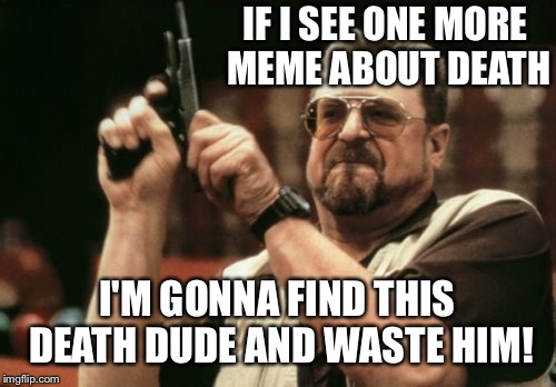 Goodbye death! | IF I SEE ONE MORE MEME ABOUT DEATH I'M GONNA FIND THIS DEATH DUDE AND WASTE HIM! | image tagged in memes,am i the only one around here,death,wasting death | made w/ Imgflip meme maker