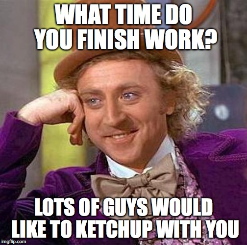 Creepy Condescending Wonka Meme | WHAT TIME DO YOU FINISH WORK? LOTS OF GUYS WOULD LIKE TO KETCHUP WITH YOU | image tagged in memes,creepy condescending wonka | made w/ Imgflip meme maker