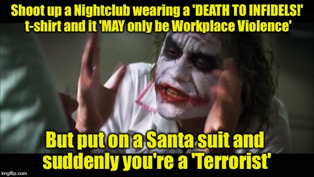 And everybody loses their minds Meme | Shoot up a Nightclub wearing a 'DEATH TO INFIDELS!' t-shirt and it 'MAY only be Workplace Violence' But put on a Santa suit and suddenly you | image tagged in memes,and everybody loses their minds | made w/ Imgflip meme maker